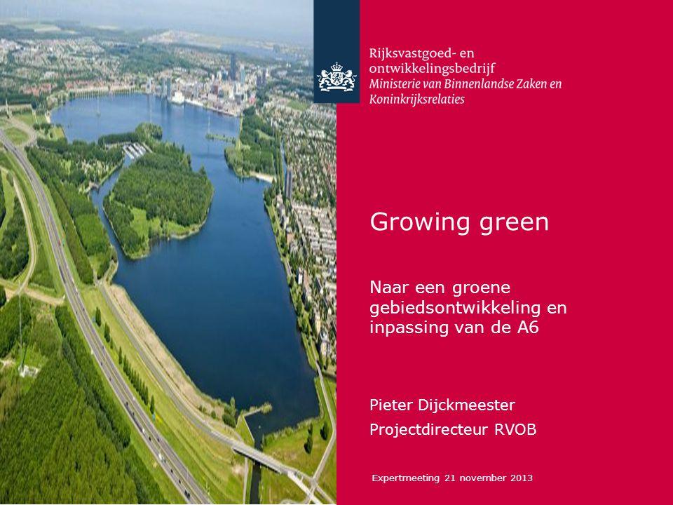 Growing green Naar een groene gebiedsontwikkeling en inpassing van de A6. Pieter Dijckmeester. Projectdirecteur RVOB.