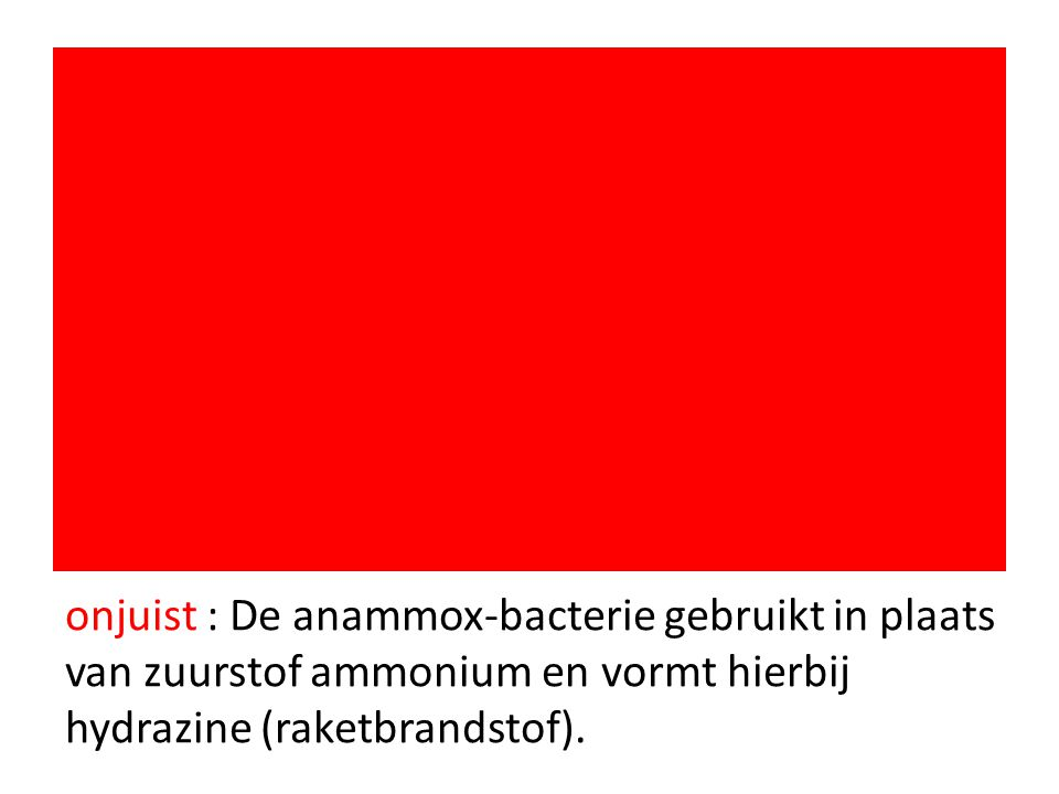 onjuist : De anammox-bacterie gebruikt in plaats van zuurstof ammonium en vormt hierbij hydrazine (raketbrandstof).