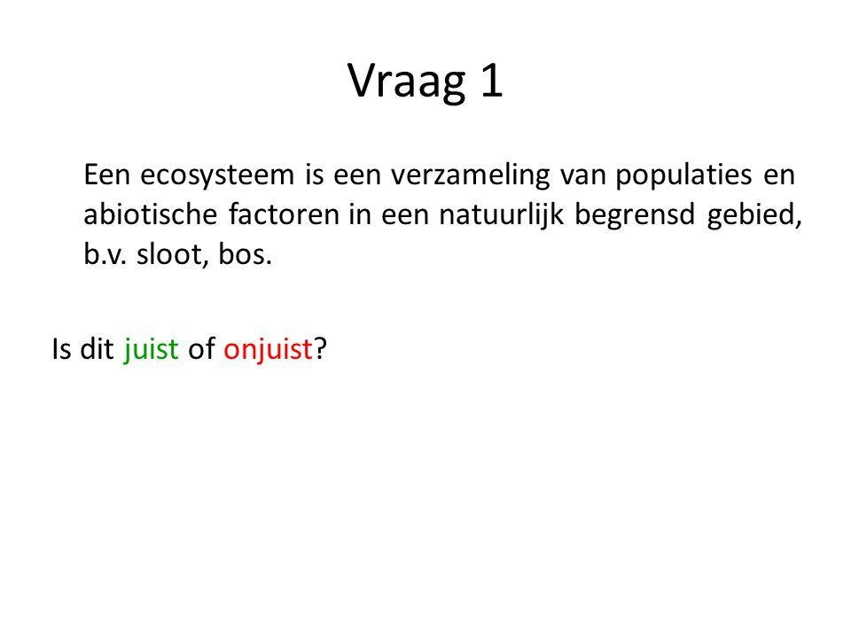 Vraag 1 Een ecosysteem is een verzameling van populaties en abiotische factoren in een natuurlijk begrensd gebied, b.v. sloot, bos.