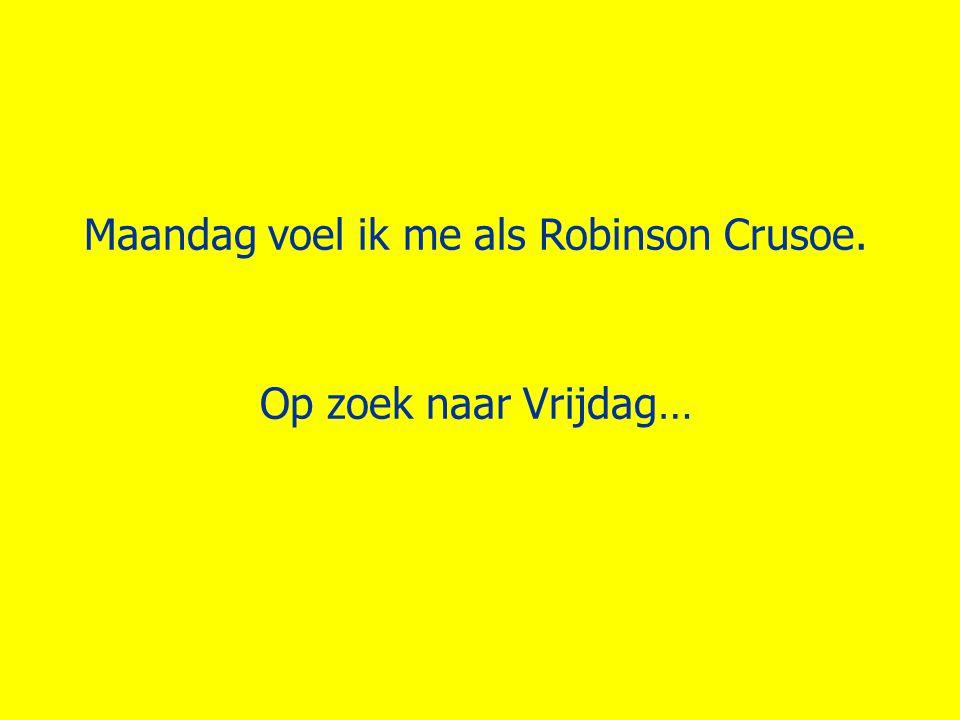 Maandag voel ik me als Robinson Crusoe.