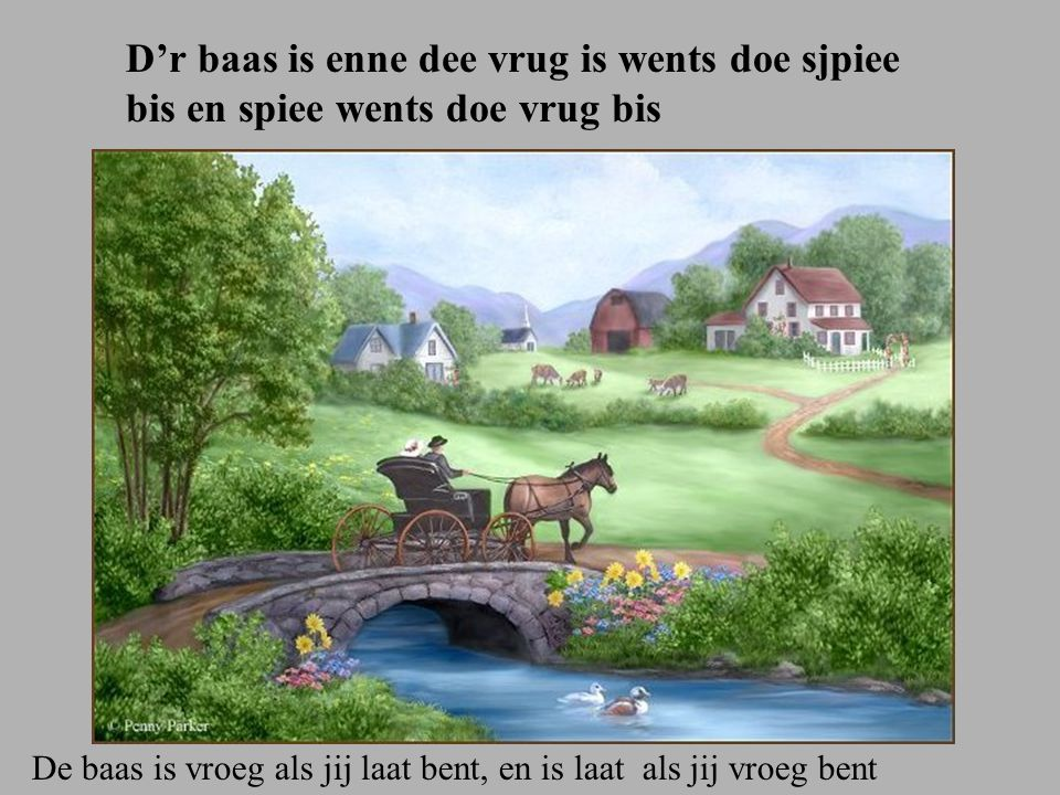 D'r baas is enne dee vrug is wents doe sjpiee bis en spiee wents doe vrug bis