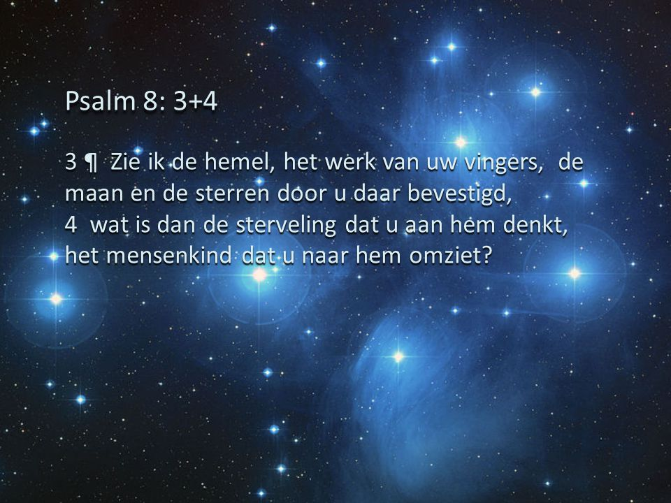 Psalm 8: 3+4 3 ¶ Zie ik de hemel, het werk van uw vingers, de maan en de sterren door u daar bevestigd,