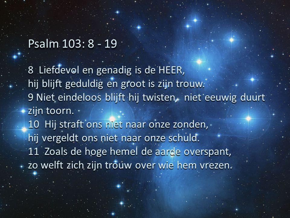 Psalm 103: 8 - 19 8 Liefdevol en genadig is de HEER,