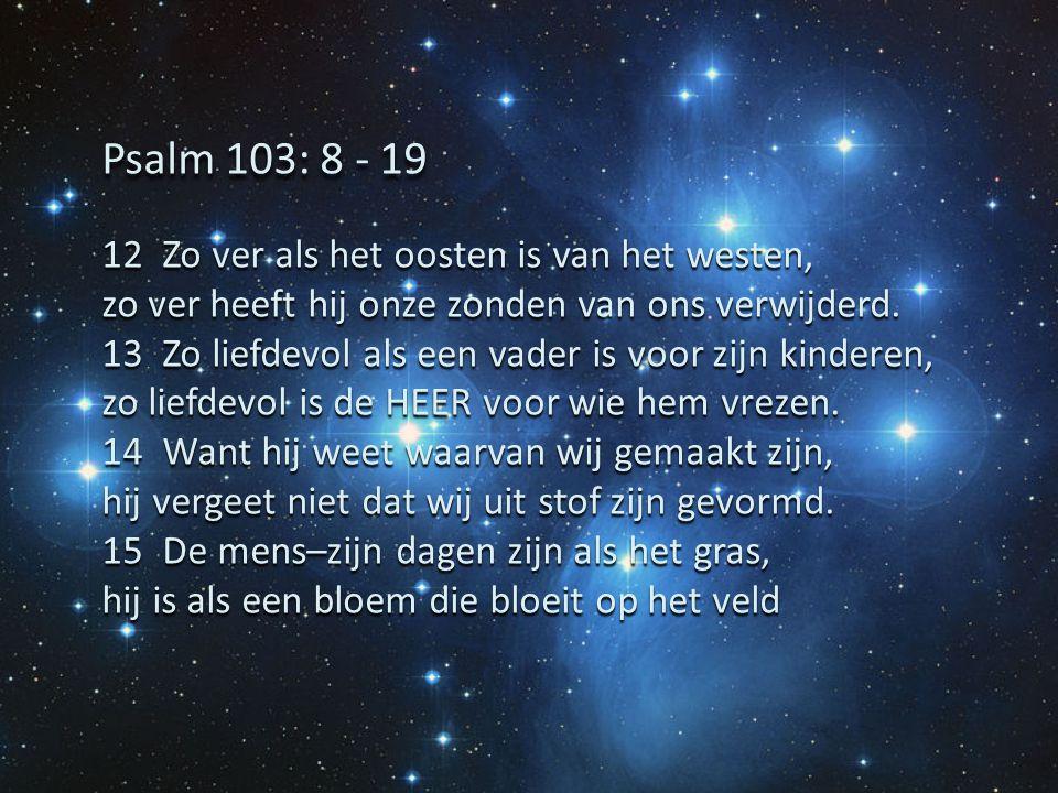 Psalm 103: 8 - 19 12 Zo ver als het oosten is van het westen,