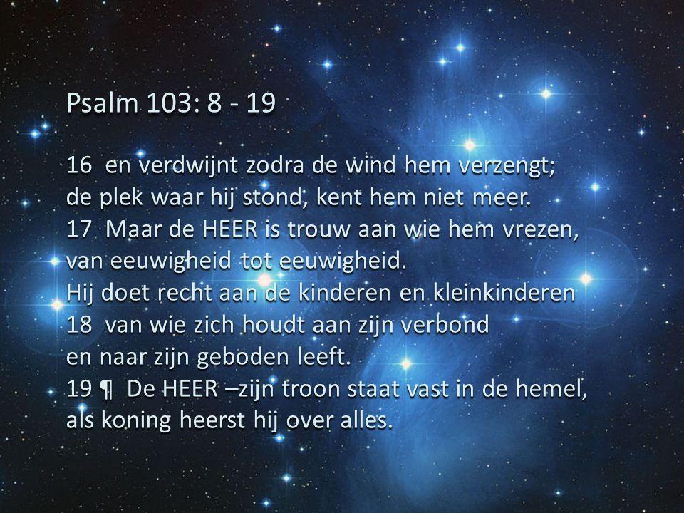 Psalm 103: 8 - 19 16 en verdwijnt zodra de wind hem verzengt;