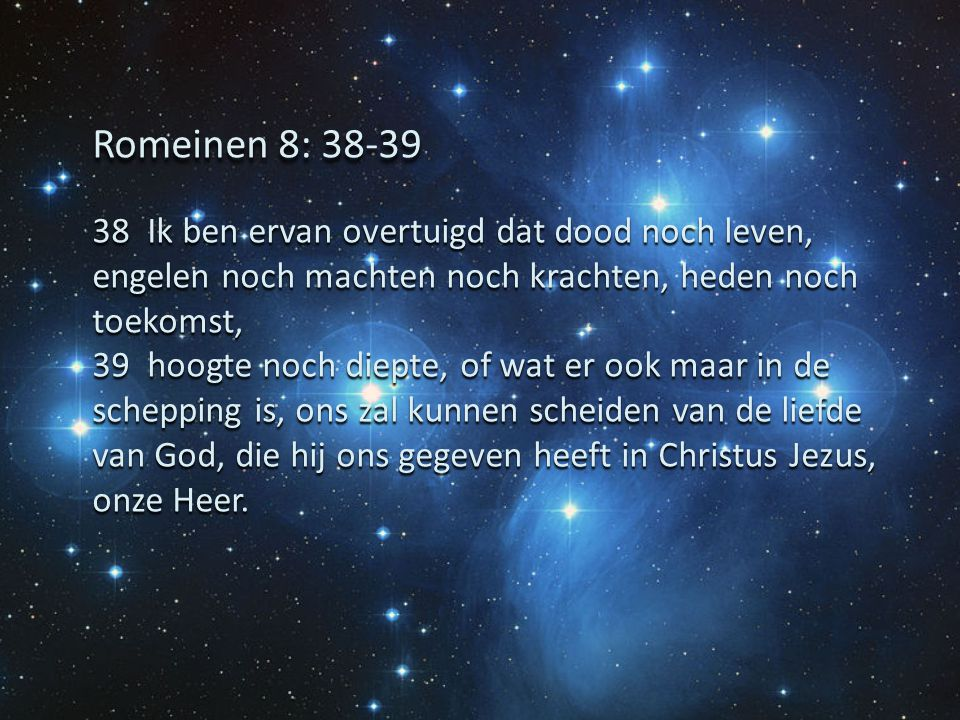 Romeinen 8: 38-39 38 Ik ben ervan overtuigd dat dood noch leven, engelen noch machten noch krachten, heden noch toekomst,