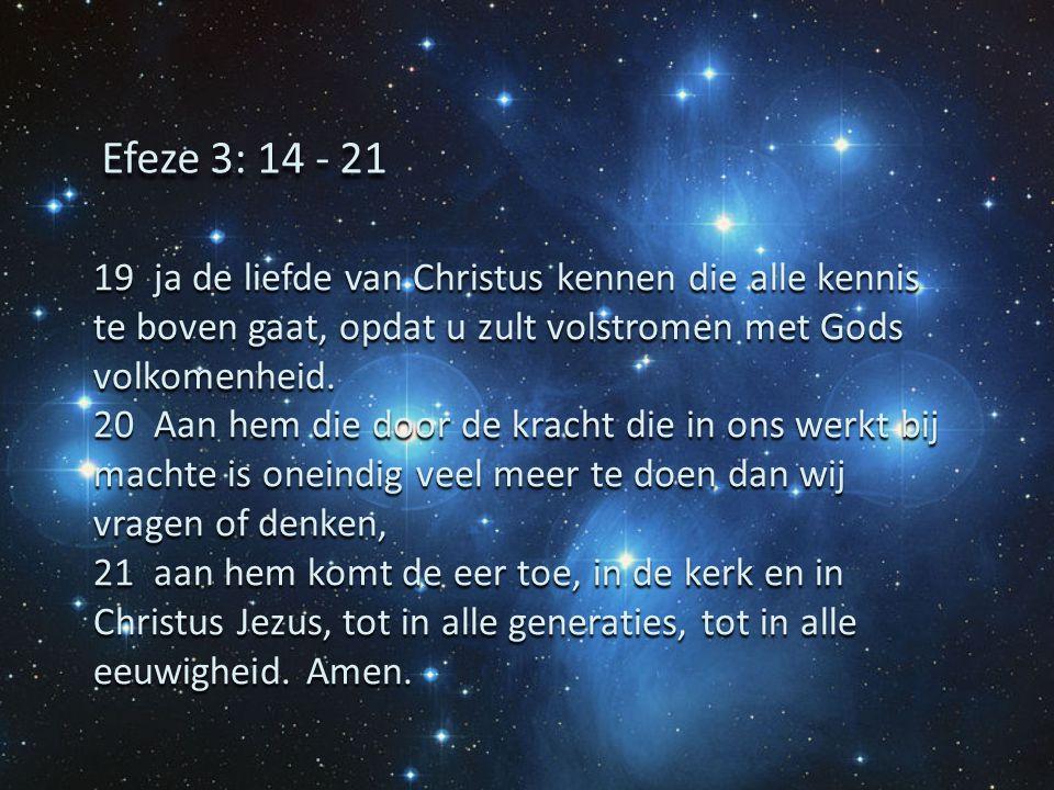 Efeze 3: 14 - 21 19 ja de liefde van Christus kennen die alle kennis te boven gaat, opdat u zult volstromen met Gods volkomenheid.