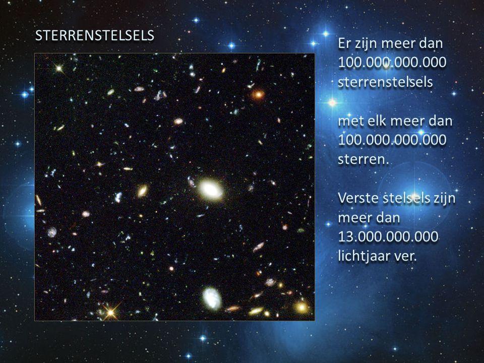 STERRENSTELSELS Er zijn meer dan 100.000.000.000 sterrenstelsels. met elk meer dan 100.000.000.000 sterren.