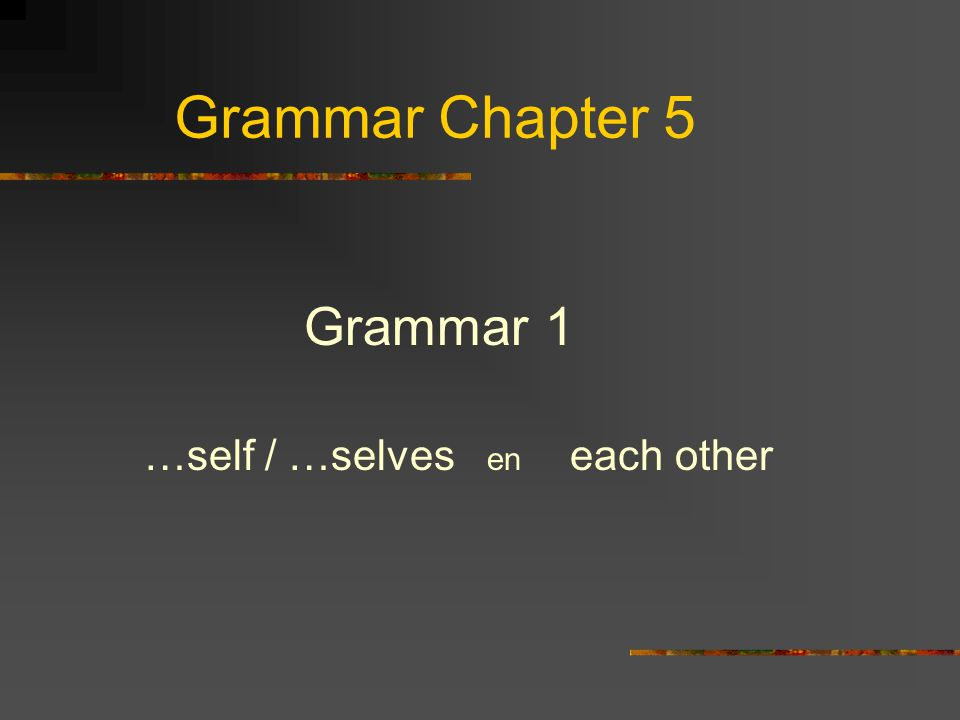 Grammar Chapter 5 Grammar 1 …self / …selves en each other