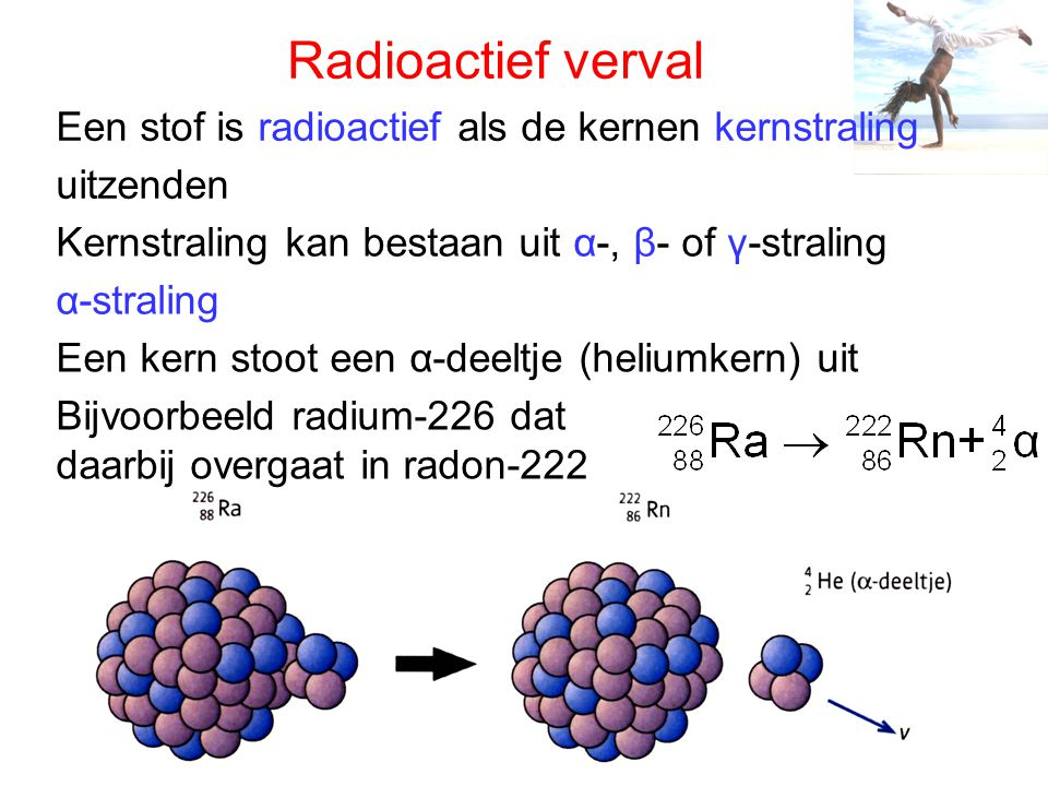 Radioactief verval Een stof is radioactief als de kernen kernstraling