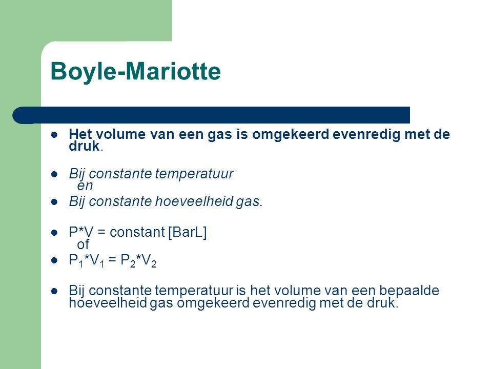 Boyle-Mariotte Het volume van een gas is omgekeerd evenredig met de druk. Bij constante temperatuur en.