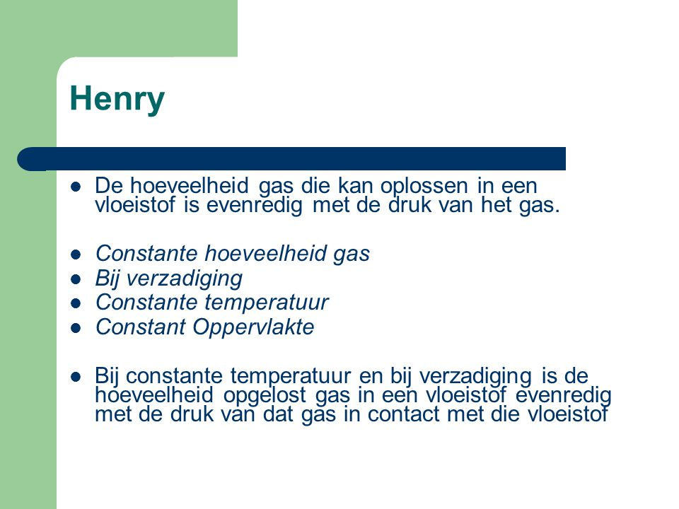 Henry De hoeveelheid gas die kan oplossen in een vloeistof is evenredig met de druk van het gas. Constante hoeveelheid gas.