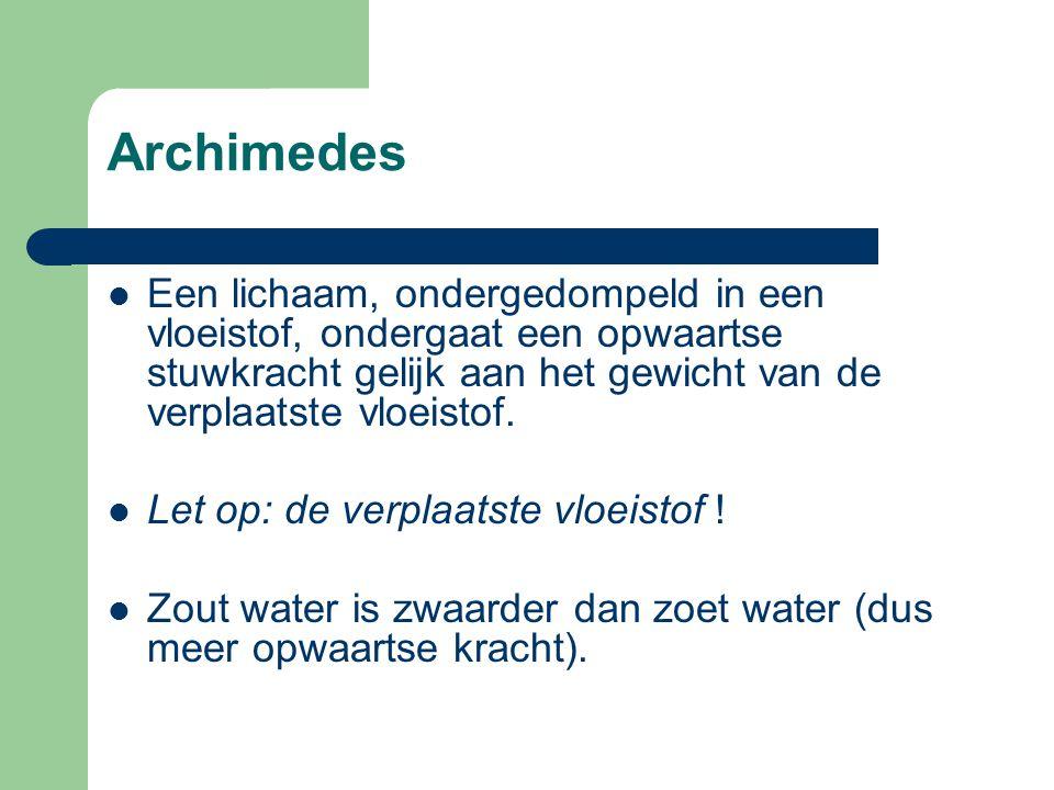 Archimedes Een lichaam, ondergedompeld in een vloeistof, ondergaat een opwaartse stuwkracht gelijk aan het gewicht van de verplaatste vloeistof.