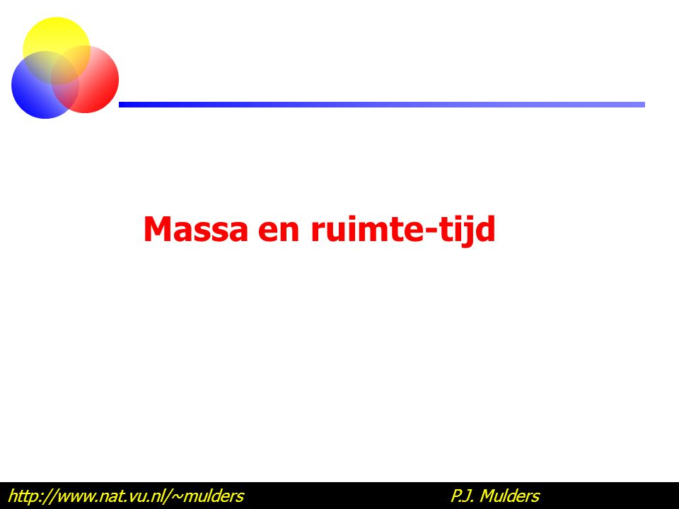 Massa en ruimte-tijd http://www.nat.vu.nl/~mulders P.J.