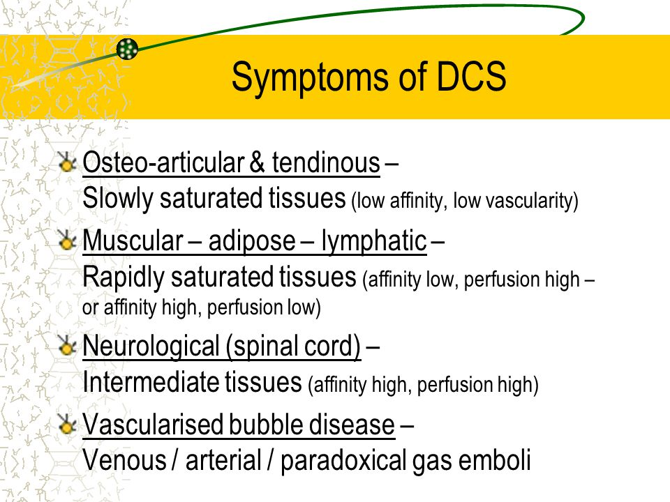 Symptoms of DCS Osteo-articular & tendinous – Slowly saturated tissues (low affinity, low vascularity)