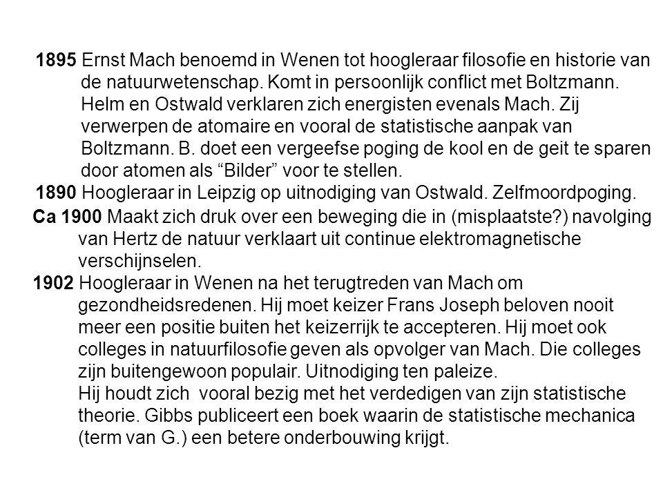 1895 Ernst Mach benoemd in Wenen tot hoogleraar filosofie en historie van de natuurwetenschap. Komt in persoonlijk conflict met Boltzmann. Helm en Ostwald verklaren zich energisten evenals Mach. Zij verwerpen de atomaire en vooral de statistische aanpak van Boltzmann. B. doet een vergeefse poging de kool en de geit te sparen door atomen als Bilder voor te stellen.
