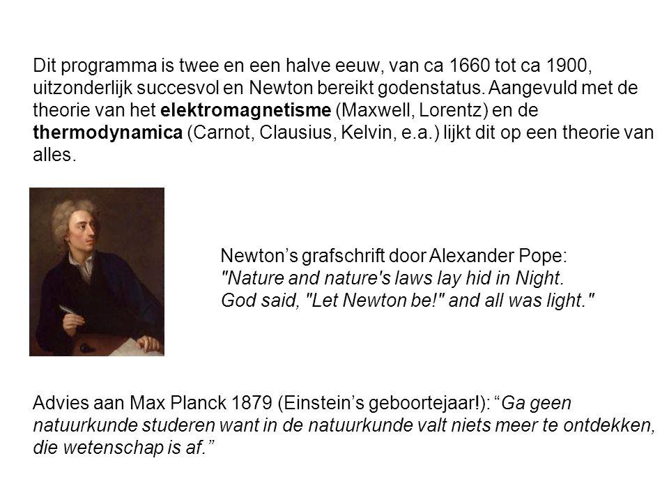 Dit programma is twee en een halve eeuw, van ca 1660 tot ca 1900, uitzonderlijk succesvol en Newton bereikt godenstatus. Aangevuld met de theorie van het elektromagnetisme (Maxwell, Lorentz) en de thermodynamica (Carnot, Clausius, Kelvin, e.a.) lijkt dit op een theorie van alles.