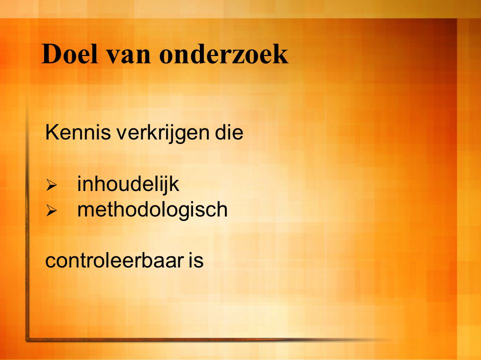 Doel van onderzoek Kennis verkrijgen die inhoudelijk methodologisch