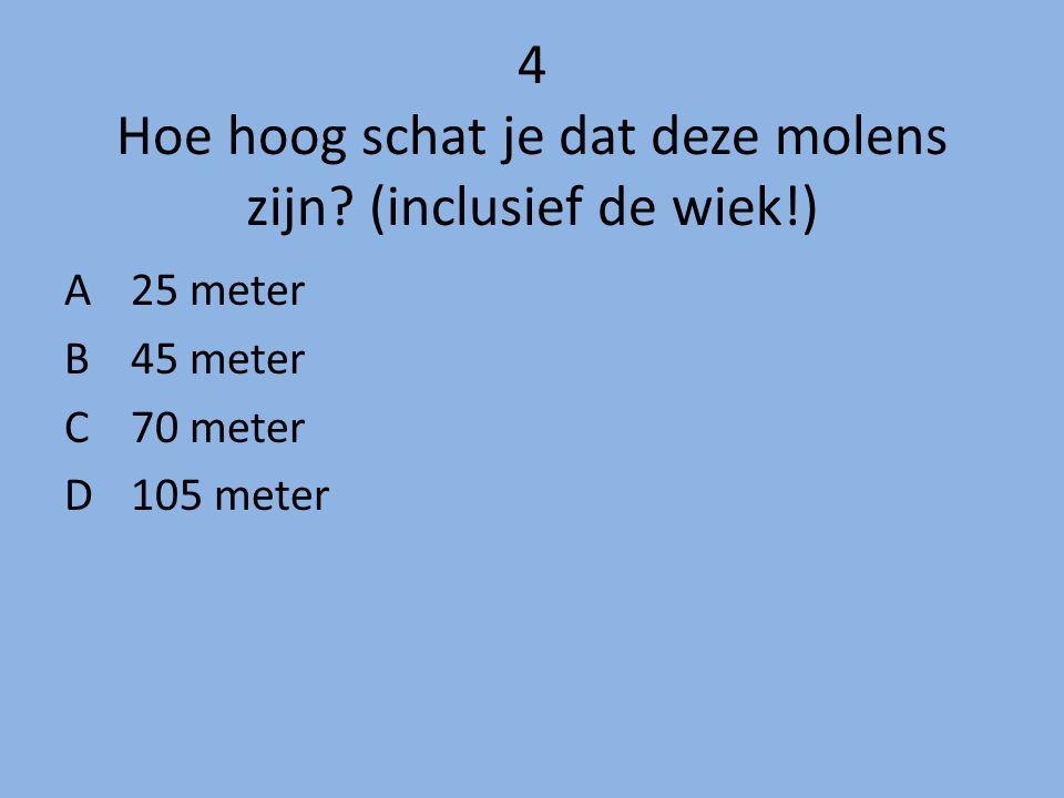 4 Hoe hoog schat je dat deze molens zijn (inclusief de wiek!)