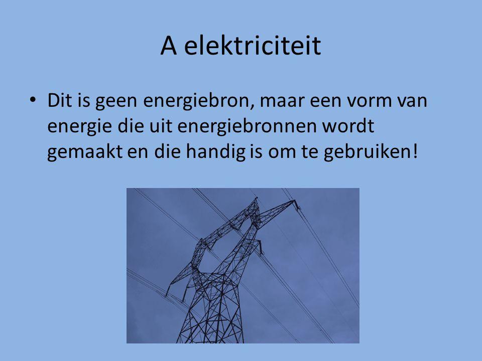 A elektriciteit Dit is geen energiebron, maar een vorm van energie die uit energiebronnen wordt gemaakt en die handig is om te gebruiken!