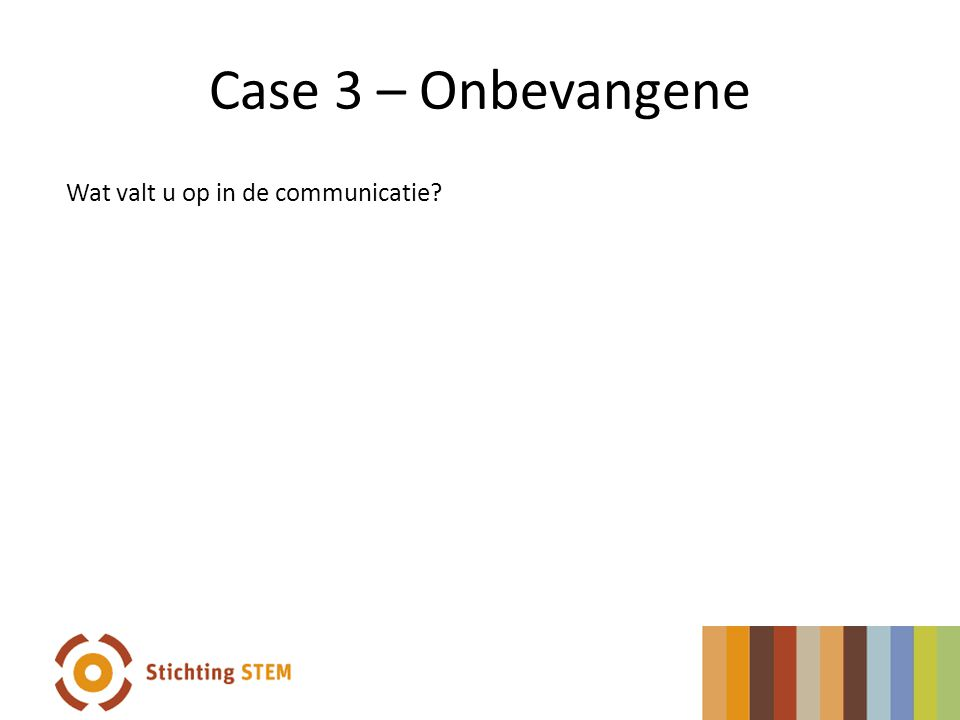 Case 3 – Onbevangene Wat valt u op in de communicatie