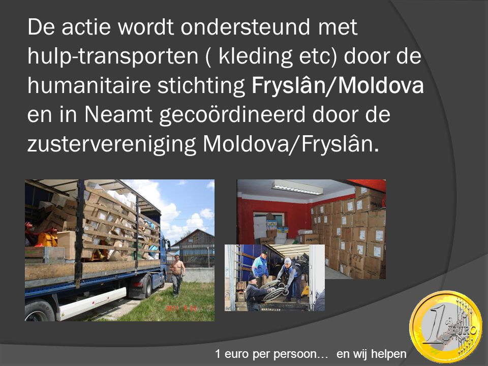 De actie wordt ondersteund met hulp-transporten ( kleding etc) door de humanitaire stichting Fryslân/Moldova en in Neamt gecoördineerd door de zustervereniging Moldova/Fryslân.