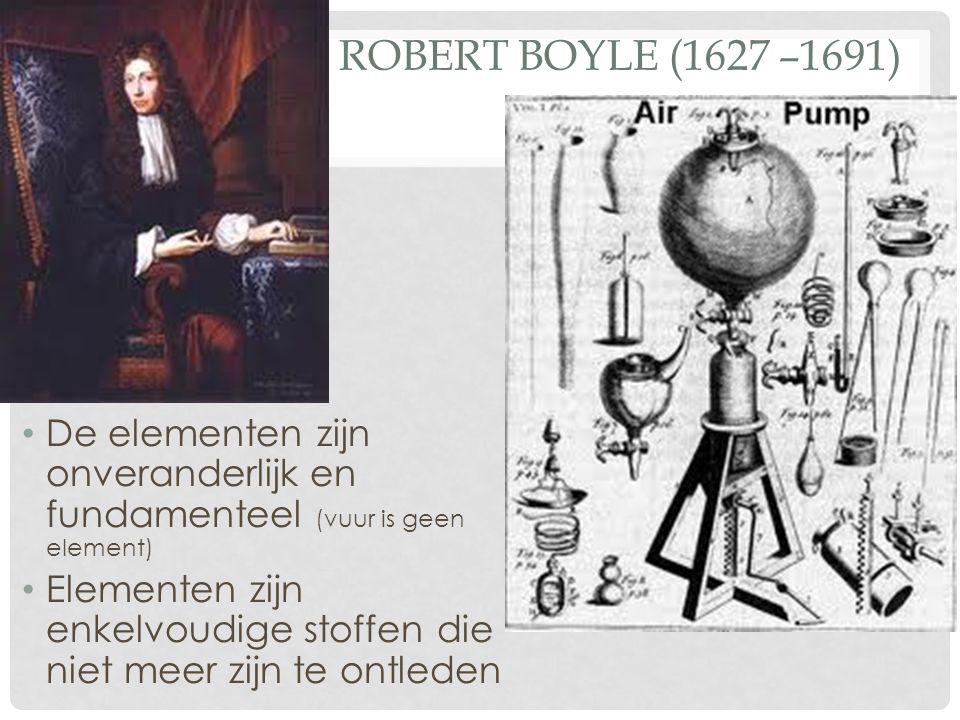 Robert Boyle (1627 –1691) De elementen zijn onveranderlijk en fundamenteel (vuur is geen element)
