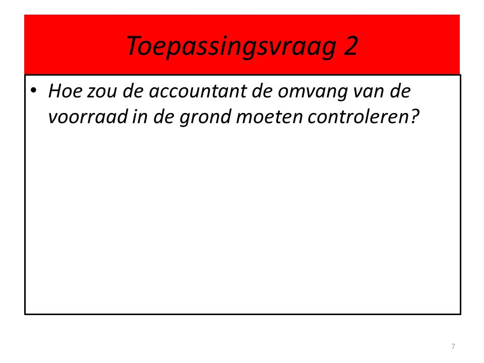 Toepassingsvraag 2 Hoe zou de accountant de omvang van de voorraad in de grond moeten controleren