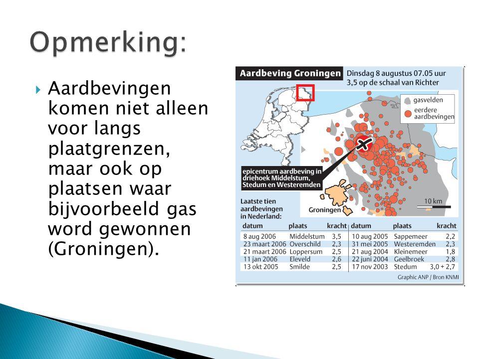 Opmerking: Aardbevingen komen niet alleen voor langs plaatgrenzen, maar ook op plaatsen waar bijvoorbeeld gas word gewonnen (Groningen).