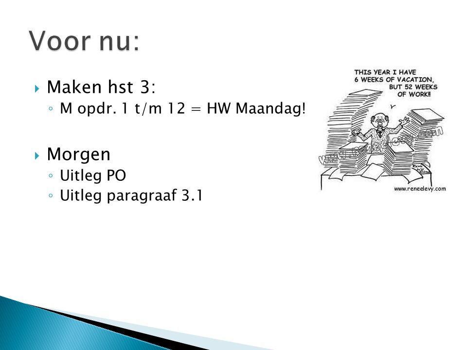 Voor nu: Maken hst 3: Morgen M opdr. 1 t/m 12 = HW Maandag! Uitleg PO