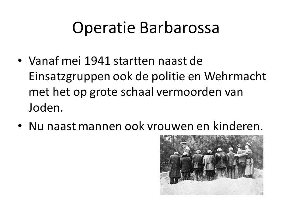 Operatie Barbarossa Vanaf mei 1941 startten naast de Einsatzgruppen ook de politie en Wehrmacht met het op grote schaal vermoorden van Joden.