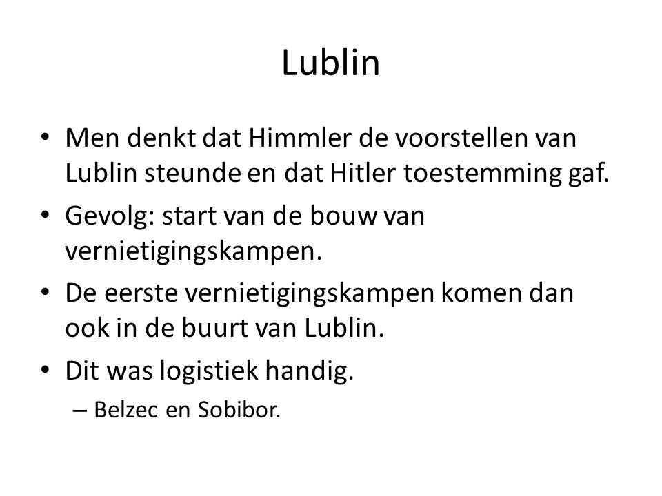 Lublin Men denkt dat Himmler de voorstellen van Lublin steunde en dat Hitler toestemming gaf. Gevolg: start van de bouw van vernietigingskampen.