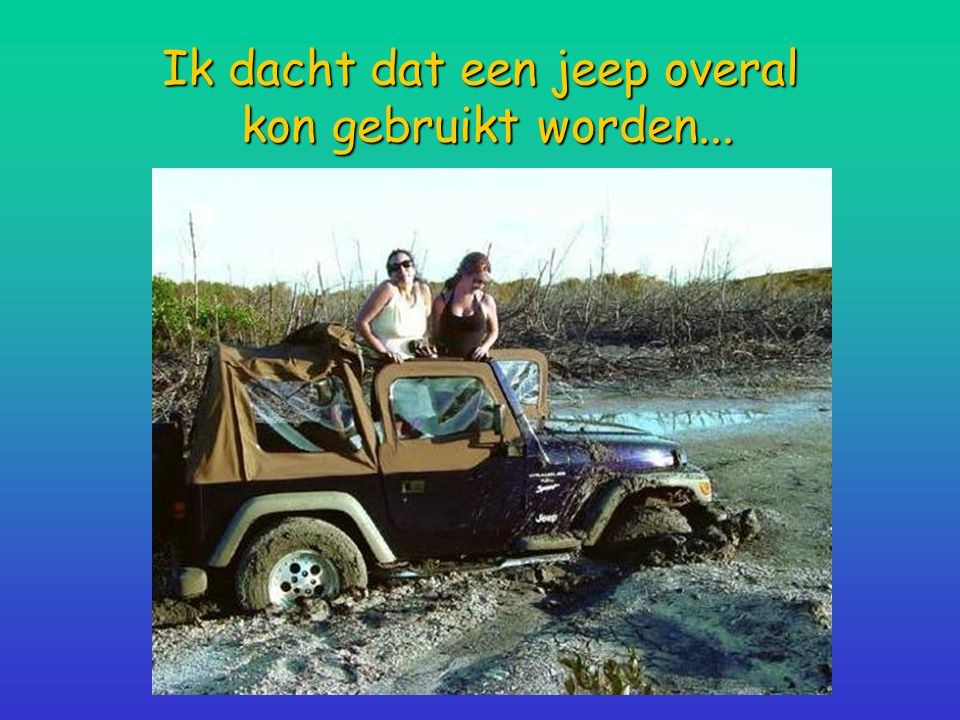 Ik dacht dat een jeep overal kon gebruikt worden...