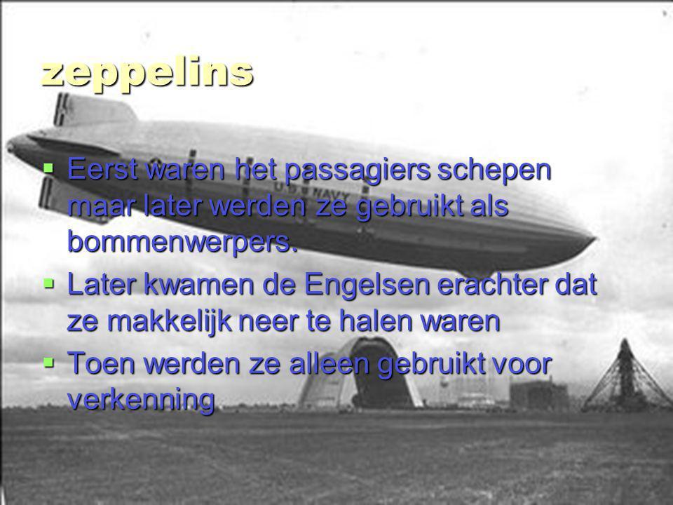 zeppelins Eerst waren het passagiers schepen maar later werden ze gebruikt als bommenwerpers.