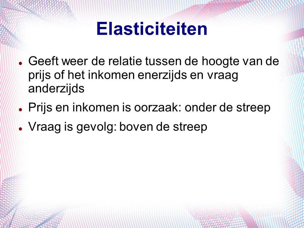 Elasticiteiten Geeft weer de relatie tussen de hoogte van de prijs of het inkomen enerzijds en vraag anderzijds.