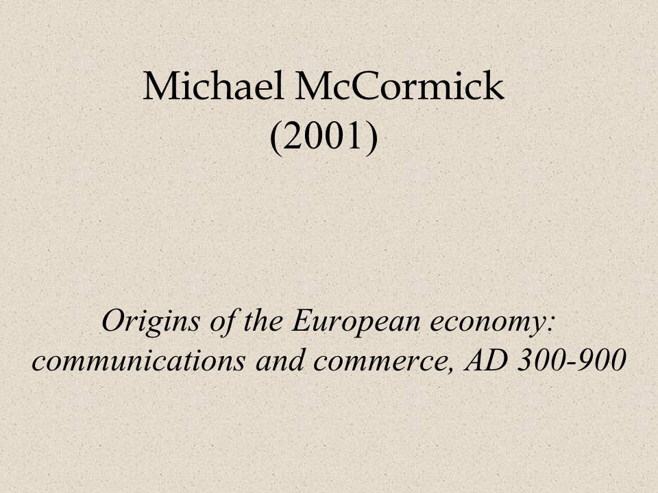 Michael McCormick (2001) Origins of the European economy: communications and commerce, AD
