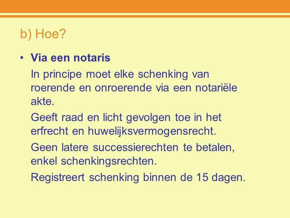 b) Hoe Via een notaris. In principe moet elke schenking van roerende en onroerende via een notariële akte.