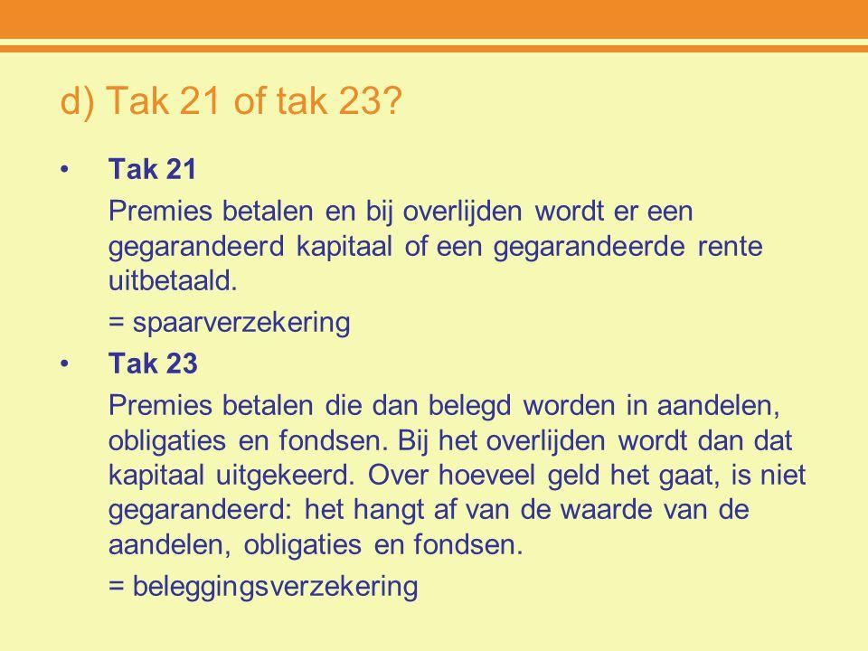 d) Tak 21 of tak 23 Tak 21. Premies betalen en bij overlijden wordt er een gegarandeerd kapitaal of een gegarandeerde rente uitbetaald.