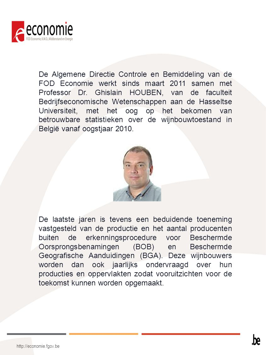 De Algemene Directie Controle en Bemiddeling van de FOD Economie werkt sinds maart 2011 samen met Professor Dr. Ghislain HOUBEN, van de faculteit Bedrijfseconomische Wetenschappen aan de Hasseltse Universiteit, met het oog op het bekomen van betrouwbare statistieken over de wijnbouwtoestand in België vanaf oogstjaar 2010.