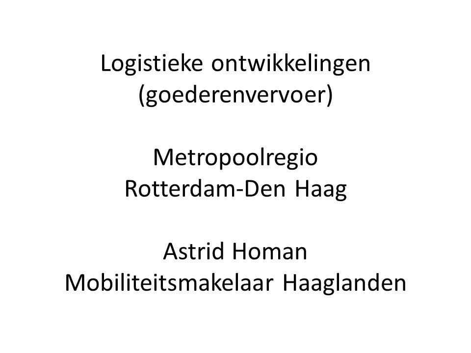 Logistieke ontwikkelingen (goederenvervoer) Metropoolregio Rotterdam-Den Haag Astrid Homan Mobiliteitsmakelaar Haaglanden