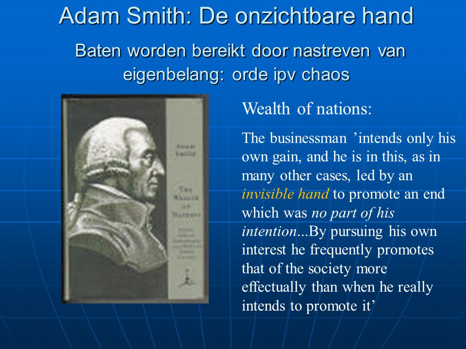 Adam Smith: De onzichtbare hand Baten worden bereikt door nastreven van eigenbelang: orde ipv chaos