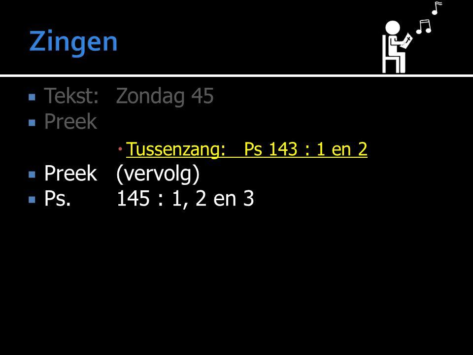 Zingen Tekst: Zondag 45 Preek Preek (vervolg) Ps. 145 : 1, 2 en 3