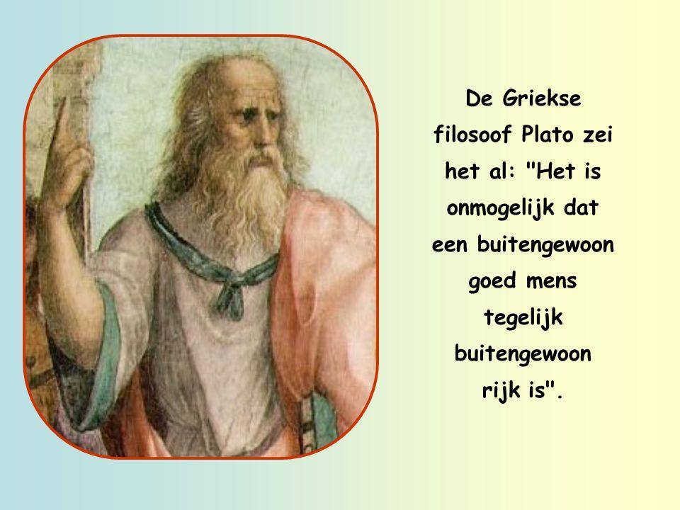 De Griekse filosoof Plato zei het al: Het is onmogelijk dat een buitengewoon goed mens tegelijk buitengewoon rijk is .