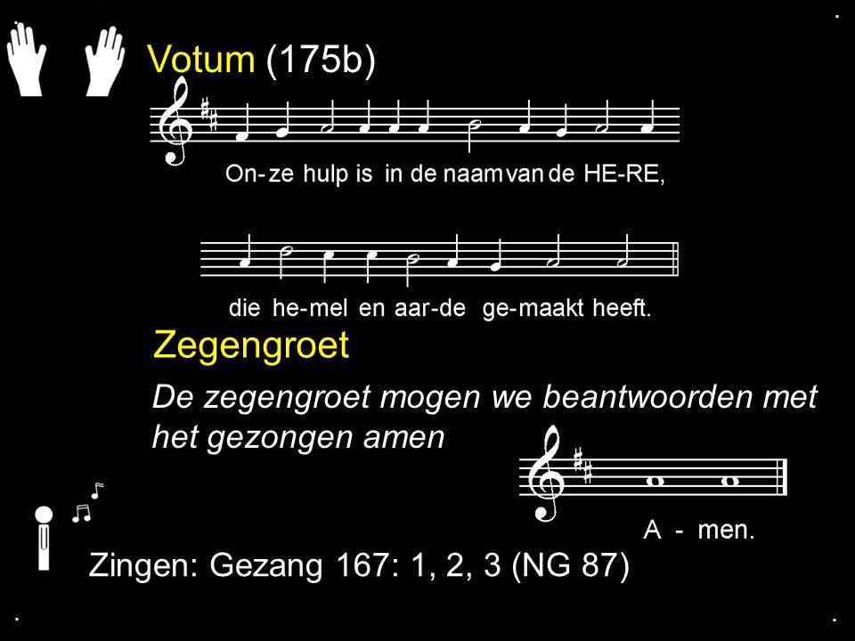 . . Votum (175b) Zegengroet. De zegengroet mogen we beantwoorden met het gezongen amen. Zingen: Gezang 167: 1, 2, 3 (NG 87)