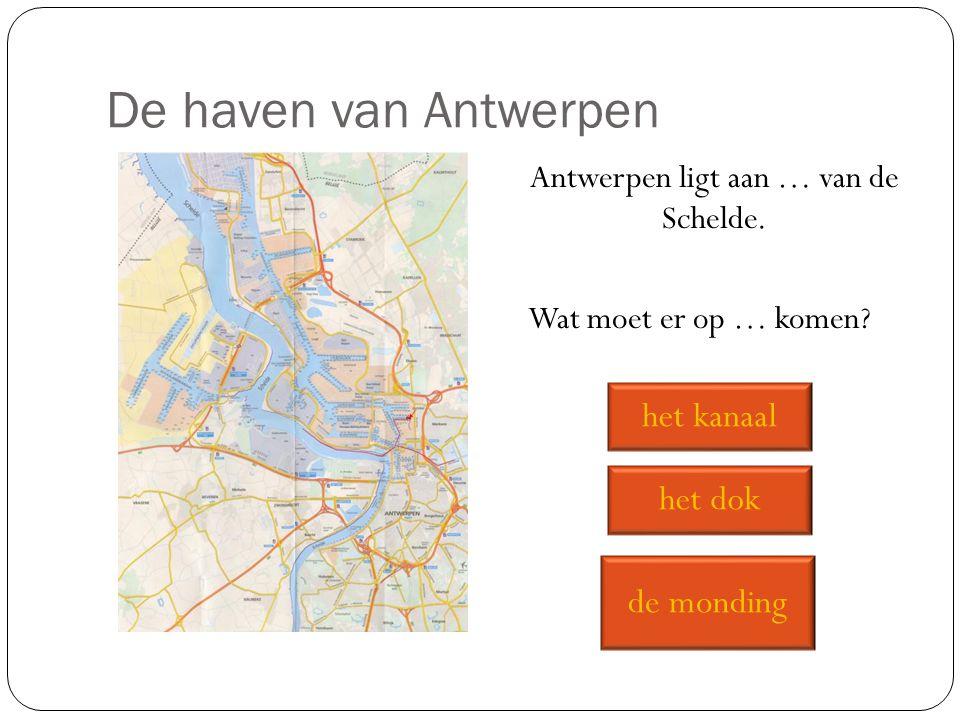 Antwerpen ligt aan … van de Schelde. Wat moet er op … komen