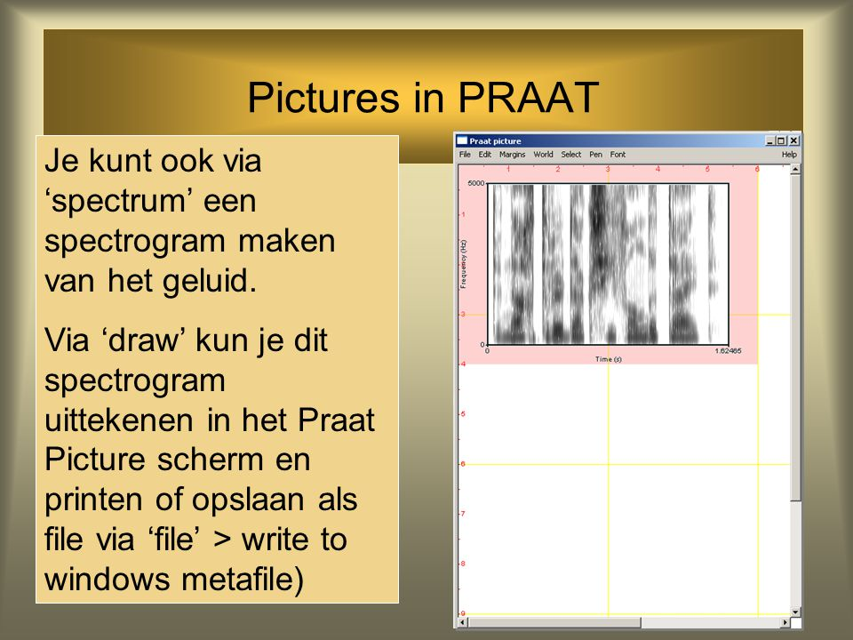 Pictures in PRAAT Je kunt ook via 'spectrum' een spectrogram maken van het geluid.