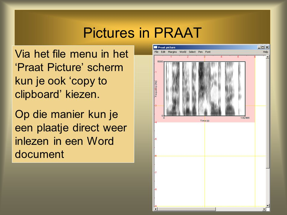 Pictures in PRAAT Via het file menu in het 'Praat Picture' scherm kun je ook 'copy to clipboard' kiezen.