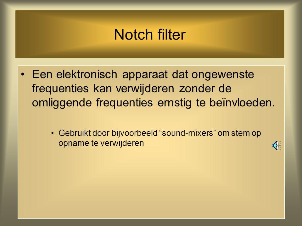 Notch filter Een elektronisch apparaat dat ongewenste frequenties kan verwijderen zonder de omliggende frequenties ernstig te beïnvloeden.