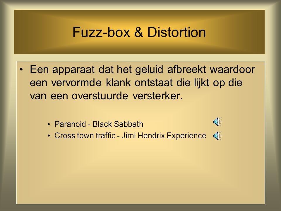 Fuzz-box & Distortion Een apparaat dat het geluid afbreekt waardoor een vervormde klank ontstaat die lijkt op die van een overstuurde versterker.