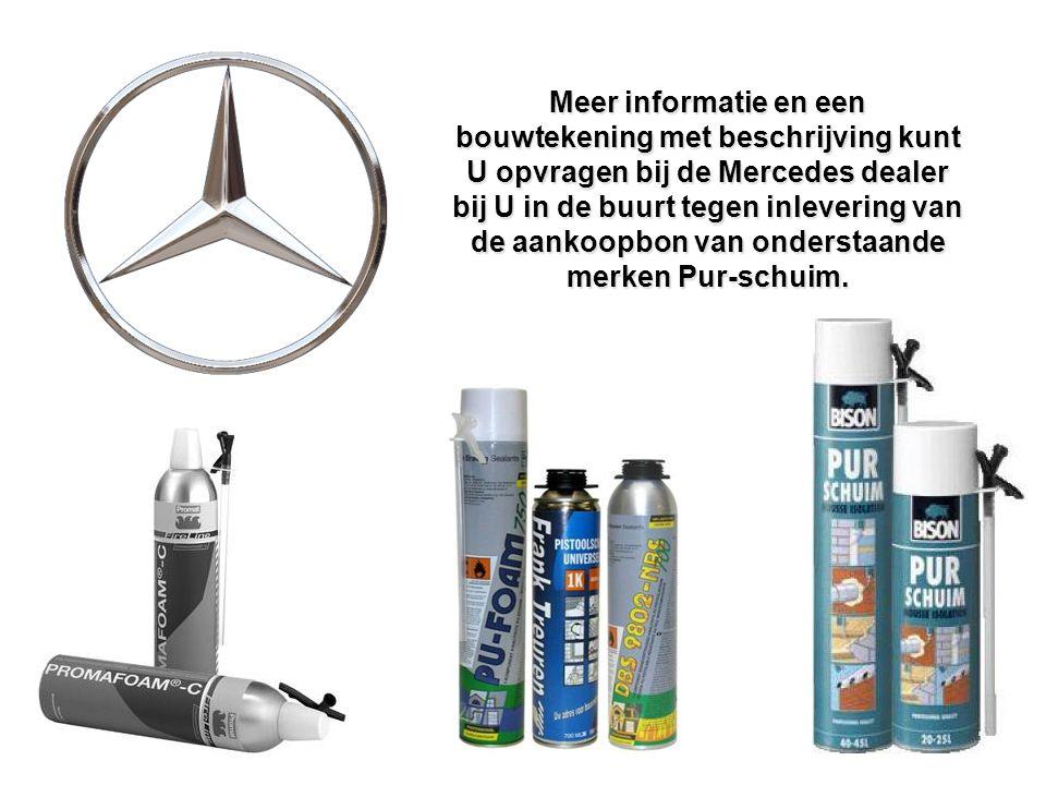 Meer informatie en een bouwtekening met beschrijving kunt U opvragen bij de Mercedes dealer bij U in de buurt tegen inlevering van de aankoopbon van onderstaande merken Pur-schuim.